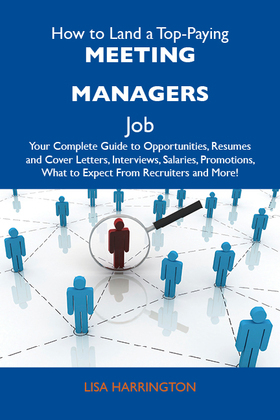 How to Land a Top-Paying Meeting managers Job: Your Complete Guide to Opportunities, Resumes and Cover Letters, Interviews, Salaries, Promotions, What