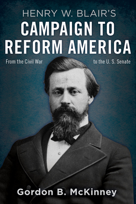 Henry W. Blair's Campaign to Reform America: From the Civil War to the U.S. Senate