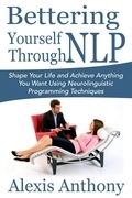 Bettering Yourself Through NLP: Shape Your Life and Achieve Anything You Want Using Neurolinguistic Programming Techniques