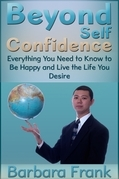 Beyond Self Confidence: Everything You Need to Know to Be Happy and Live the Life You Desire