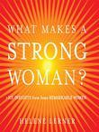 What Makes a Strong Woman?: 101 Insights from Some Remarkable Women