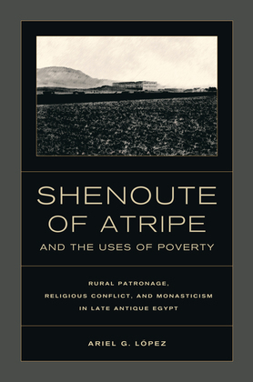 Shenoute of Atripe and the Uses of Poverty: Rural Patronage, Religious Conflict, and Monasticism in Late Antique Egypt