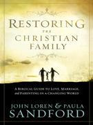 Restoring the Christian Family: A Biblical Guide to Love, Marriage, and Parenting in a Changing World