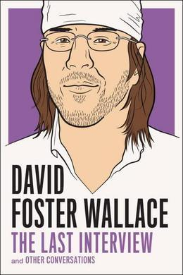 David Foster Wallace - David Foster Wallace: The Last Interview and Other Conversations