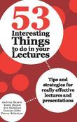 53 Interesting Things to do in your Lectures: Tips and strategies for really effective lectures and presentations
