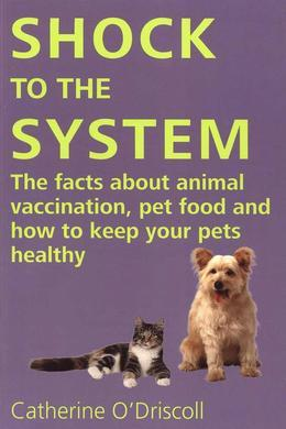 Shock to the System: The Facts About Animal Vaccination, Pet Food, and how to Keep Your Pets Healthy