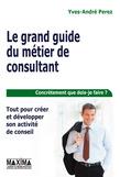 Le grand guide du métier de consultant - Tout pour créer et développer son activité de conseil