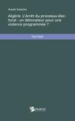 Algérie. L'Arrêt du processus électoral : un détonateur pour une violence programmée ?