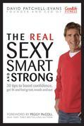 The Real Sexy, Smart and Strong: 30 Tips to Boost Confidence, Get Fit and Feel Great, Inside and Out