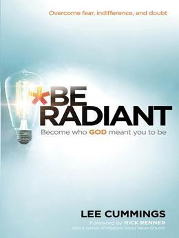 Be Radiant: Overcome Fear, Indifference, and Doubt. Become Who God Meant You to Be.