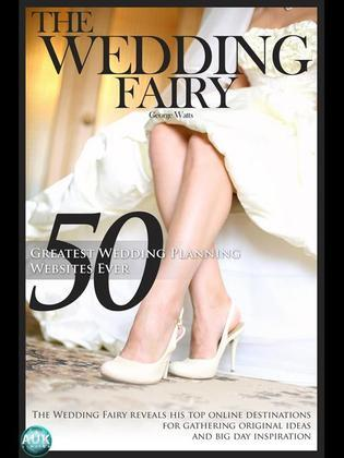50 Greatest Wedding Planning Websites Ever!: The Wedding Fairy reveals his top online destinations for gathering original ideas and big day inspiratio
