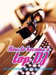 How to Become a Top DJ: An Insider's Guide to Djing Success
