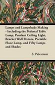 Lamps and Lampshade Making - Including the Pedestal Table Lamp, Pendant Ceiling Light, Bracket Wall Fixture, Portable Floor Lamp, and Fifty Lamps and