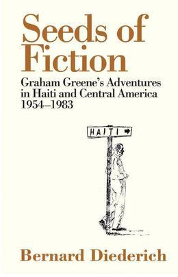 Seeds of Fiction: Graham Greene's Adventures in Haiti and Central America 1954-1983