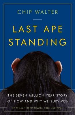 Last Ape Standing: The Seven-Million-Year Story of How and Why We Survived