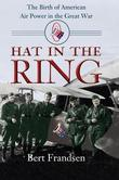 Hat in the Ring: The Birth of American Air Power in the Great War