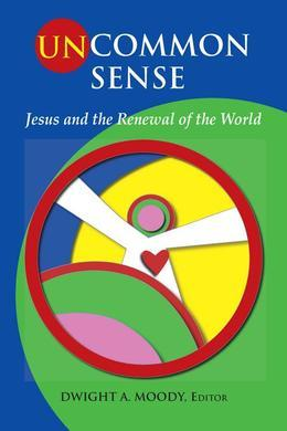 Uncommon Sense: Jesus and the Renewal of the World