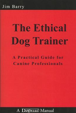 The Ethical Dog Trainer: A Practical Guide for Canine Professionals