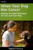 When Your Dog Has Cancer: Making the Right Decisions for You and Your Dog