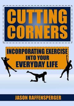 Cutting Corners: Incorporating Exercise into Your Everyday Life