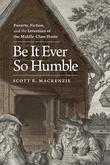 Be It Ever So Humble: Poverty, Fiction, and the Invention of the Middle-Class Home