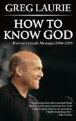 How to Know God: Harvest Crusade Messages 2004-2005