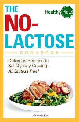 The No-Lactose Cookbook: Delicious Recipes to Satisfy Any Craving - All Lactose Free!