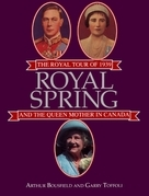 Royal Spring: The Royal Tour of 1939 and the Queen Mother in Canada