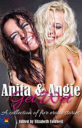 Anita and Angie Get Wet: A collection of five erotic stories