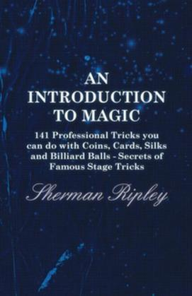 An Introduction to Magic - 141 Professional Tricks You Can Do with Coins, Cards, Silks and Billiard Balls - Secrets of Famous Stage Tricks