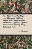 And Then There Was Light - An Illustrated Guide to Lamps with Information on Methods of Lighting, Types of Illumination, Wiring, Plugs, Bulbs and Part