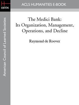 The Medici Bank: Its Organization, Management, Operations, and Decline