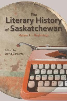 The Literary History of Saskatchewan: Volume 1