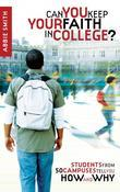 Can You Keep Your Faith in College?: Students from 50 Campuses Tell You How - and Why