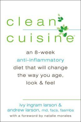 Clean Cuisine: An 8-Week Anti-Inflammatory Diet that Will Change the Way You Age, Look & Feel