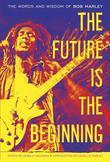 The Future Is the Beginning: The Words and Wisdom of Bob Marley