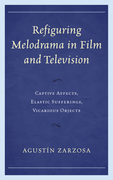 Refiguring Melodrama in Film and Television: Captive Affects, Elastic Sufferings, Vicarious Objects