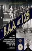 The B.A.A. at 125: The Official History of the Boston Athletic Association, 1887-2012