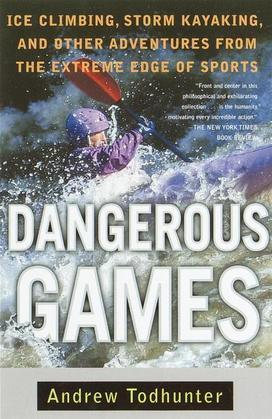 Dangerous Games: Ice Climbing, Storm Kayaking, and Other Adventures from the Extreme Edge of Spor ts