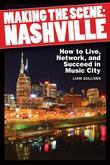 Making the Scene - Nashville: How to Live, Network, and Succeed in Music City