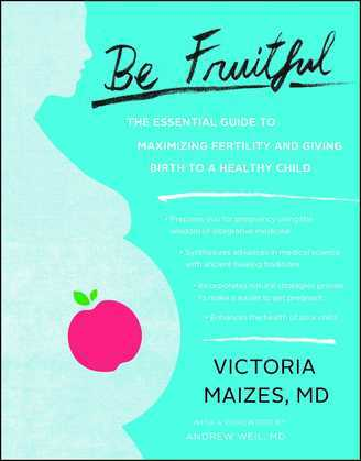 Be Fruitful: The Essential Guide to Maximizing Fertility and Giving Birth to a Healthy Child