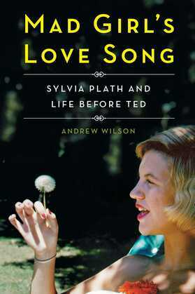 Mad Girl's Love Song: Sylvia Plath and Life Before Ted