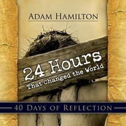 24 Hours That Changed the World | 40 Days of Reflection