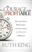 The Courage to be Profitable: Get and Stay Profitable in Less than 30 Minutes a Month