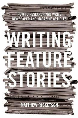 Writing Feature Stories: How to research and write newspaper and magazine articles