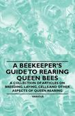 A Beekeeper's Guide to Rearing Queen Bees - A Collection of Articles on Breeding, Laying, Cells and Other Aspects of Queen Rearing