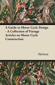 A Guide to Motor Cycle Design - A Collection of Vintage Articles on Motor Cycle Construction