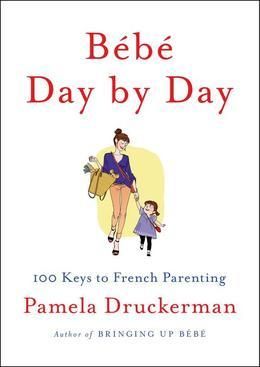 Bebe Day by Day: 100 Keys to French Parenting