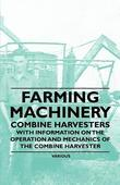 Farming Machinery - Combine Harvesters - With Information on the Operation and Mechanics of the Combine Harvester