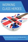 Working Class Heroes: Rock Music and British Society in the 1960s and 1970s